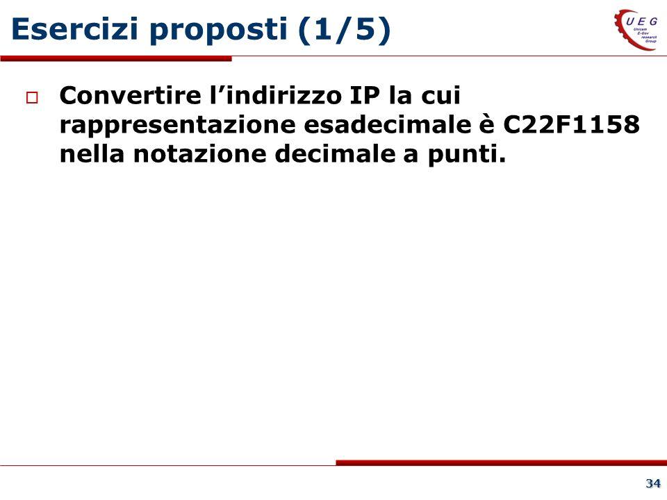 34 Esercizi proposti (1/5) Convertire lindirizzo IP la cui rappresentazione esadecimale è C22F1158 nella notazione decimale a punti.