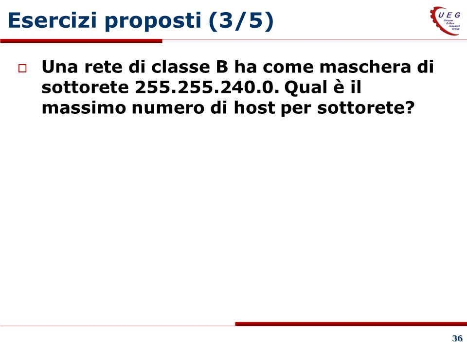 36 Esercizi proposti (3/5) Una rete di classe B ha come maschera di sottorete 255.255.240.0.