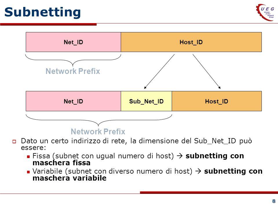 8 Net_IDHost_ID Net_IDHost_IDSub_Net_ID Network Prefix Subnetting Dato un certo indirizzo di rete, la dimensione del Sub_Net_ID può essere: Fissa (subnet con ugual numero di host) subnetting con maschera fissa Variabile (subnet con diverso numero di host) subnetting con maschera variabile