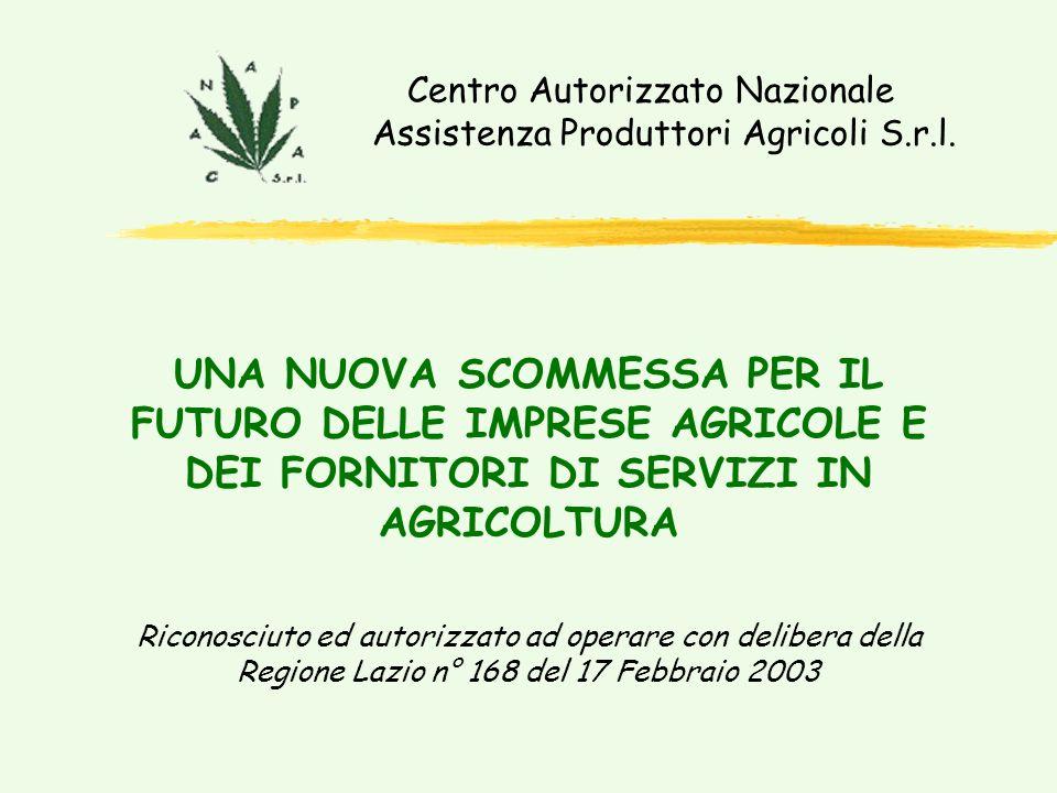 Riconosciuto ed autorizzato ad operare con delibera della Regione Lazio n° 168 del 17 Febbraio 2003 UNA NUOVA SCOMMESSA PER IL FUTURO DELLE IMPRESE AGRICOLE E DEI FORNITORI DI SERVIZI IN AGRICOLTURA Centro Autorizzato Nazionale Assistenza Produttori Agricoli S.r.l.