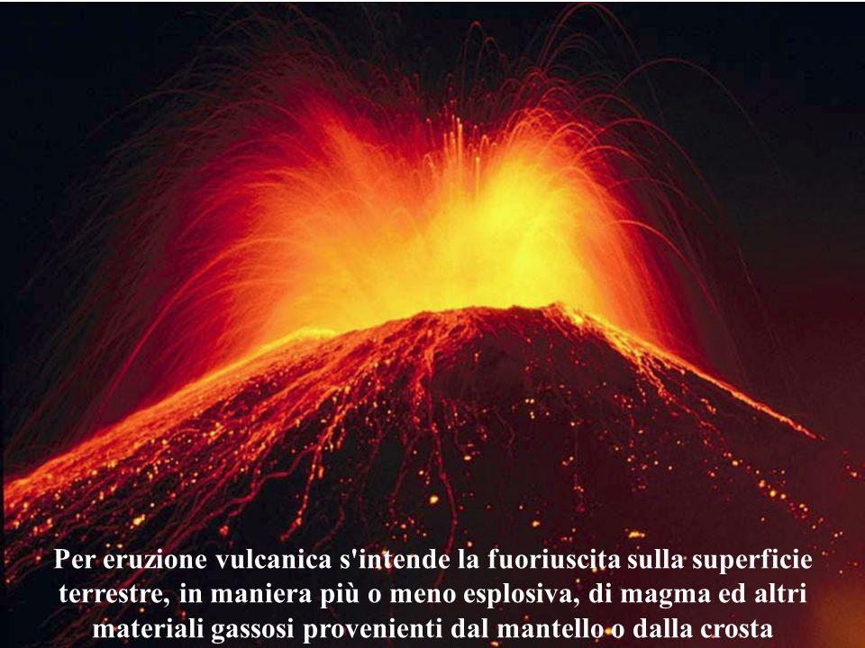 Per eruzione vulcanica s'intende la fuoriuscita sulla superficie terrestre, in maniera più o meno esplosiva, di magma ed altri materiali gassosi prove