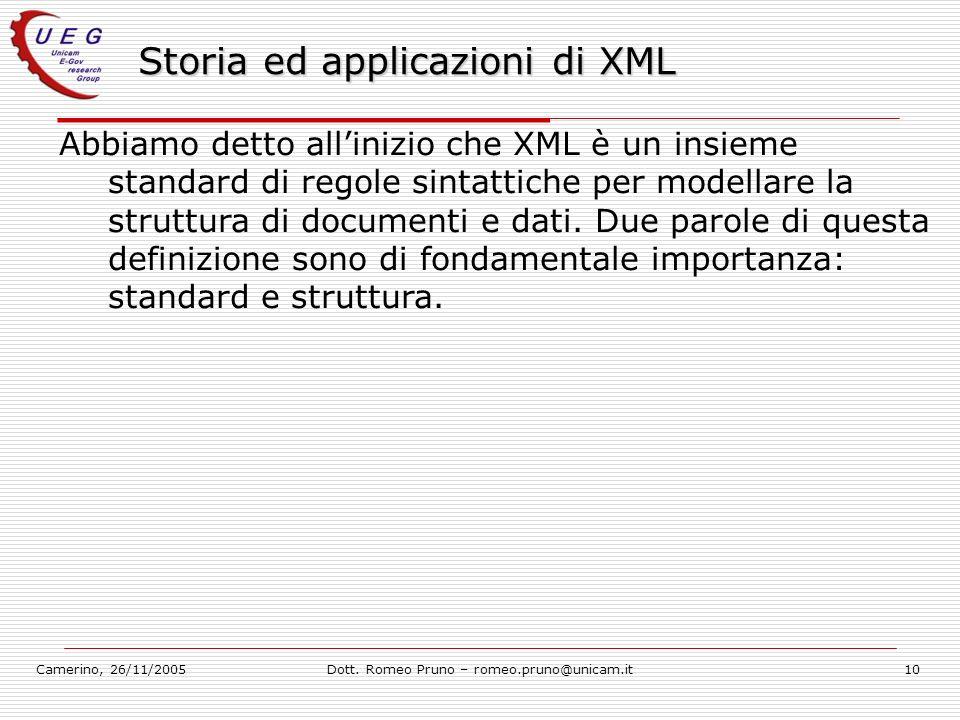 Camerino, 26/11/2005Dott. Romeo Pruno – romeo.pruno@unicam.it10 Storia ed applicazioni di XML Abbiamo detto allinizio che XML è un insieme standard di