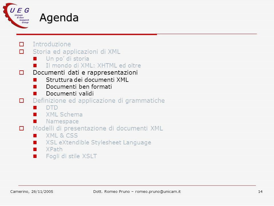 Camerino, 26/11/2005Dott. Romeo Pruno – romeo.pruno@unicam.it14 Agenda Introduzione Storia ed applicazioni di XML Un po di storia Il mondo di XML: XHT