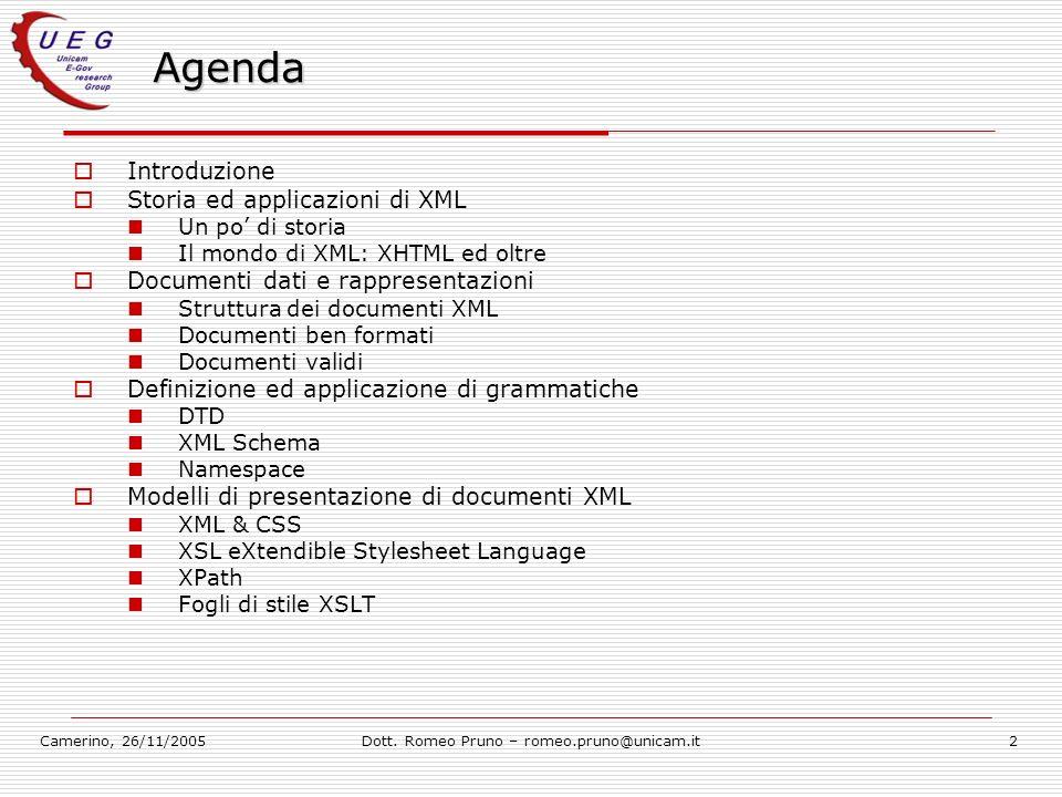 Camerino, 26/11/2005Dott. Romeo Pruno – romeo.pruno@unicam.it2 Agenda Introduzione Storia ed applicazioni di XML Un po di storia Il mondo di XML: XHTM