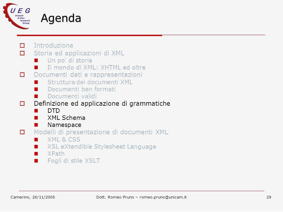 Camerino, 26/11/2005Dott. Romeo Pruno – romeo.pruno@unicam.it29 Agenda Introduzione Storia ed applicazioni di XML Un po di storia Il mondo di XML: XHT