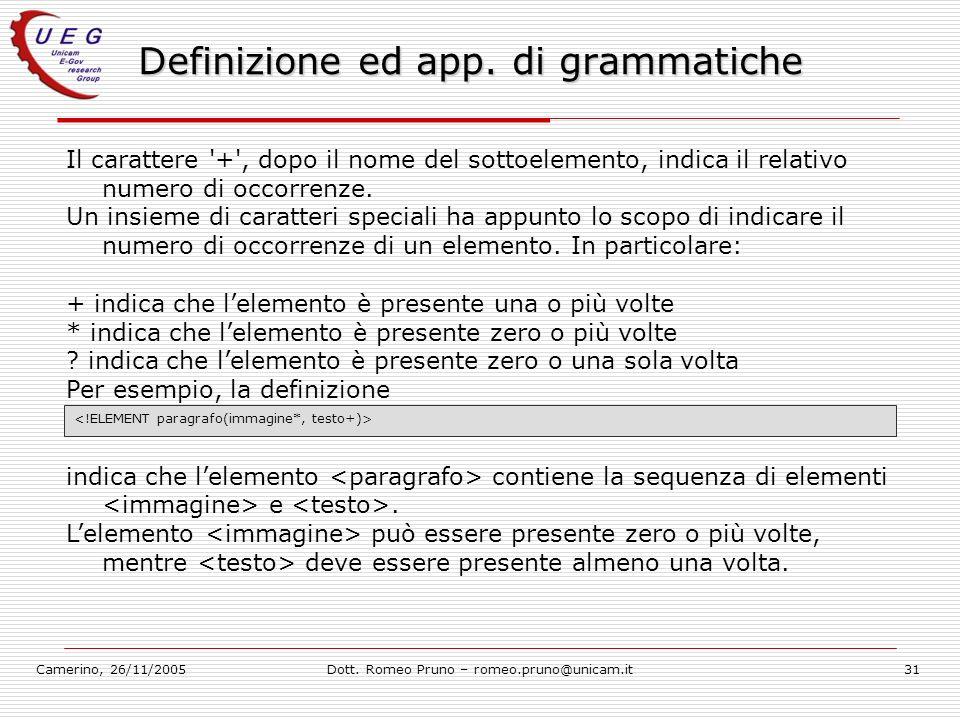 Camerino, 26/11/2005Dott. Romeo Pruno – romeo.pruno@unicam.it31 Definizione ed app. di grammatiche Il carattere '+', dopo il nome del sottoelemento, i