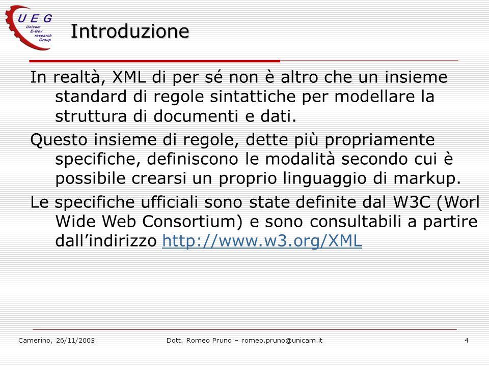 Camerino, 26/11/2005Dott. Romeo Pruno – romeo.pruno@unicam.it4 Introduzione In realtà, XML di per sé non è altro che un insieme standard di regole sin