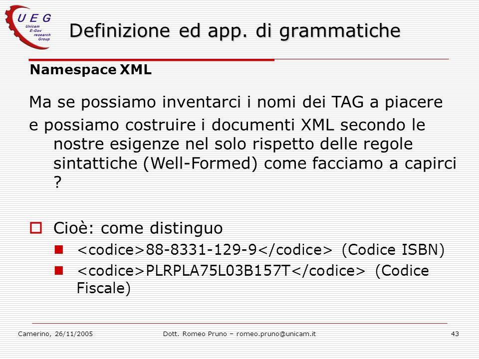 Camerino, 26/11/2005Dott. Romeo Pruno – romeo.pruno@unicam.it43 Definizione ed app. di grammatiche Namespace XML Ma se possiamo inventarci i nomi dei
