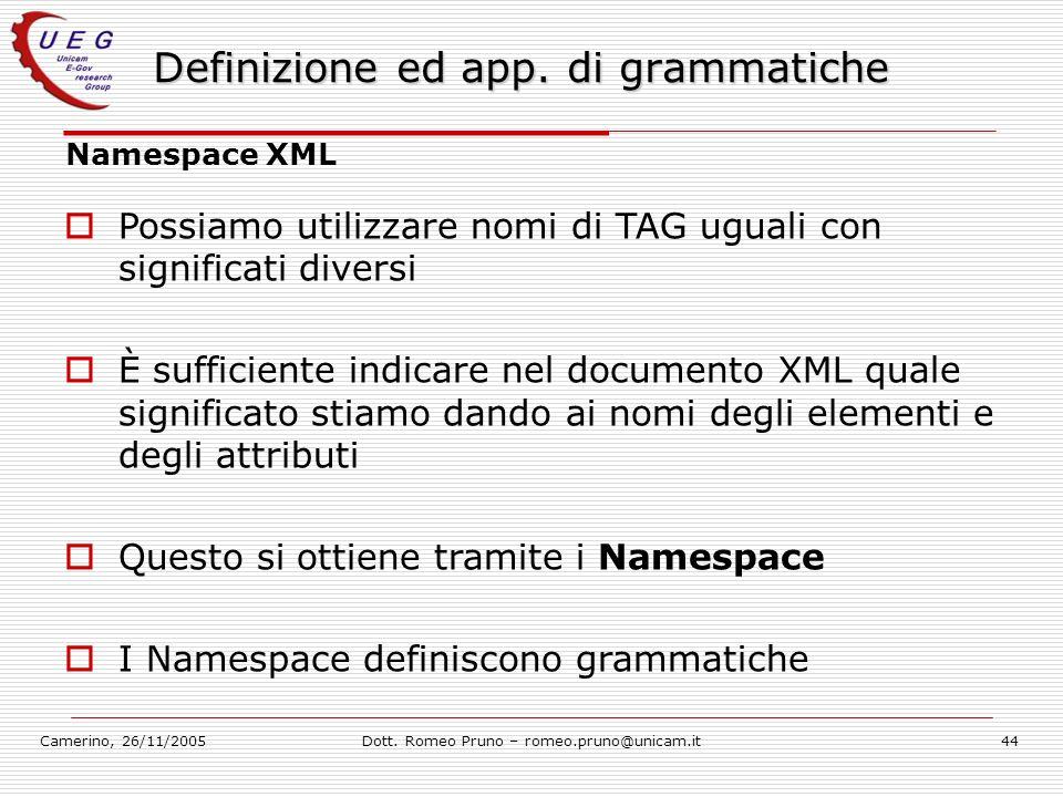 Camerino, 26/11/2005Dott. Romeo Pruno – romeo.pruno@unicam.it44 Definizione ed app. di grammatiche Namespace XML Possiamo utilizzare nomi di TAG ugual