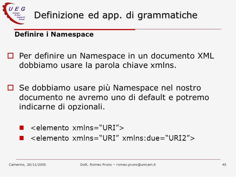 Camerino, 26/11/2005Dott. Romeo Pruno – romeo.pruno@unicam.it45 Definizione ed app. di grammatiche Definire i Namespace Per definire un Namespace in u