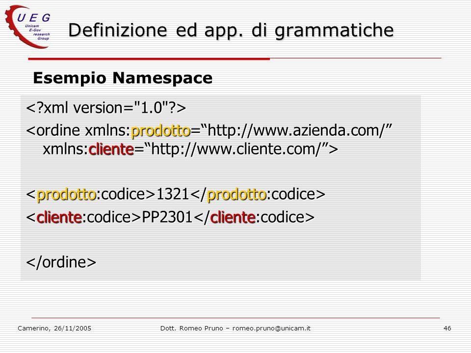 Camerino, 26/11/2005Dott. Romeo Pruno – romeo.pruno@unicam.it46 Definizione ed app. di grammatiche Esempio Namespace 1321 1321 PP2301 PP2301 </ordine>