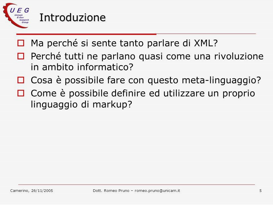 Camerino, 26/11/2005Dott. Romeo Pruno – romeo.pruno@unicam.it5 Introduzione Ma perché si sente tanto parlare di XML? Perché tutti ne parlano quasi com