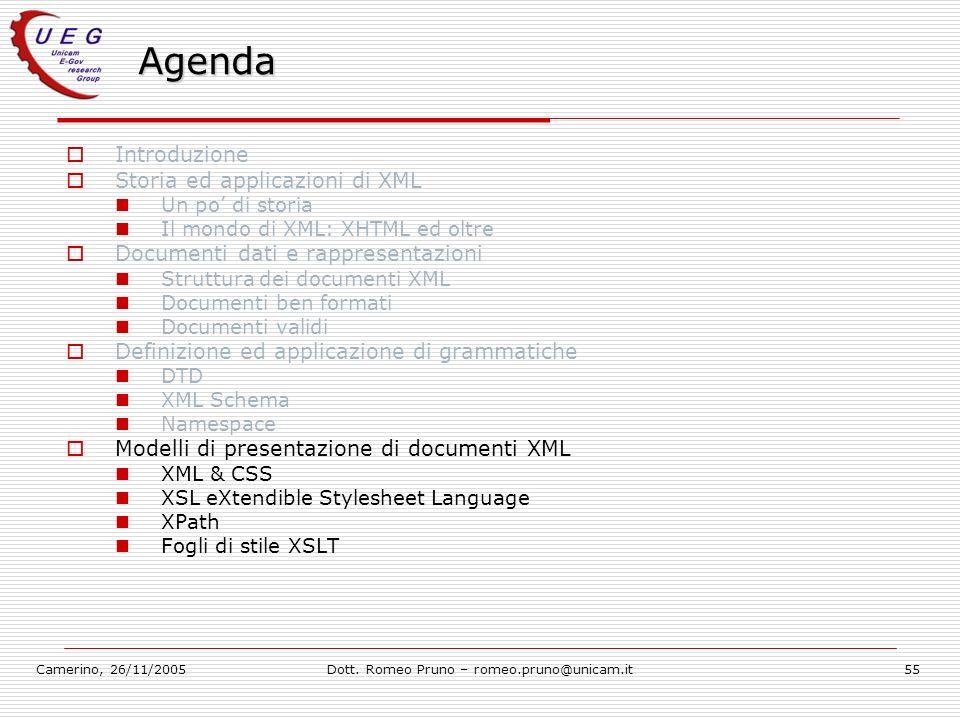 Camerino, 26/11/2005Dott. Romeo Pruno – romeo.pruno@unicam.it55 Agenda Introduzione Storia ed applicazioni di XML Un po di storia Il mondo di XML: XHT