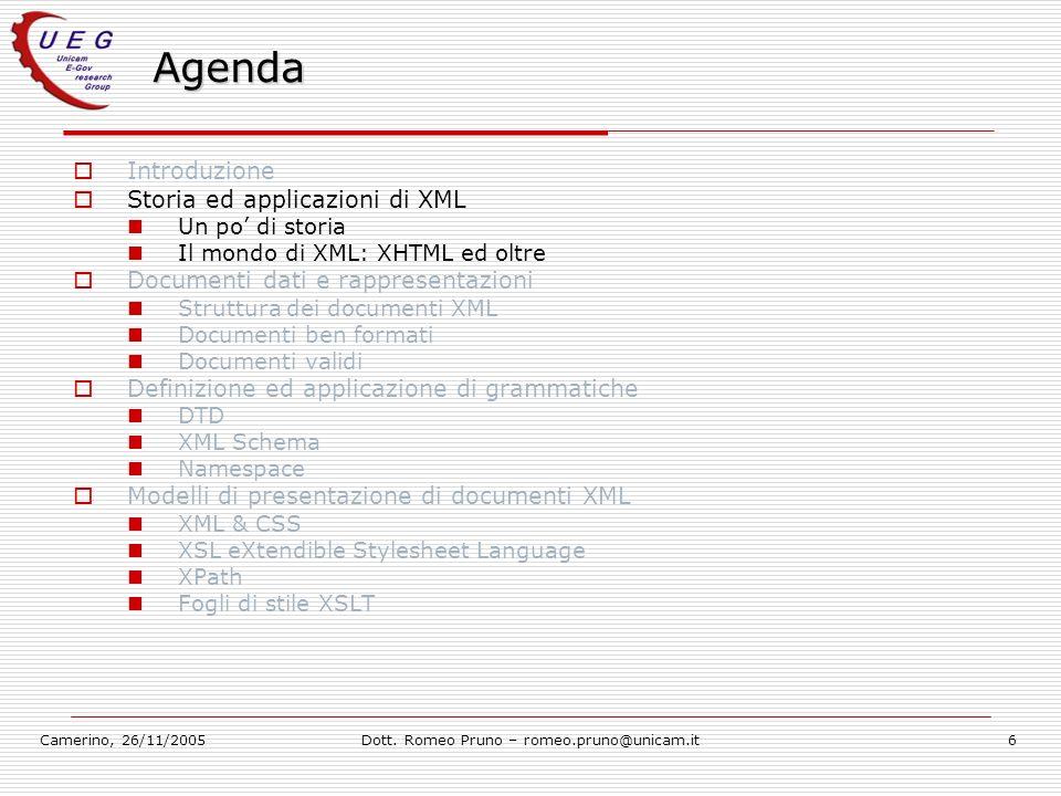 Camerino, 26/11/2005Dott. Romeo Pruno – romeo.pruno@unicam.it6 Agenda Introduzione Storia ed applicazioni di XML Un po di storia Il mondo di XML: XHTM