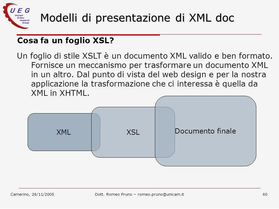 Camerino, 26/11/2005Dott. Romeo Pruno – romeo.pruno@unicam.it60 Modelli di presentazione di XML doc Cosa fa un foglio XSL? Un foglio di stile XSLT è u