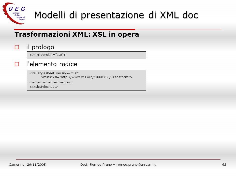 Camerino, 26/11/2005Dott. Romeo Pruno – romeo.pruno@unicam.it62 Modelli di presentazione di XML doc Trasformazioni XML: XSL in opera il prologo l'elem