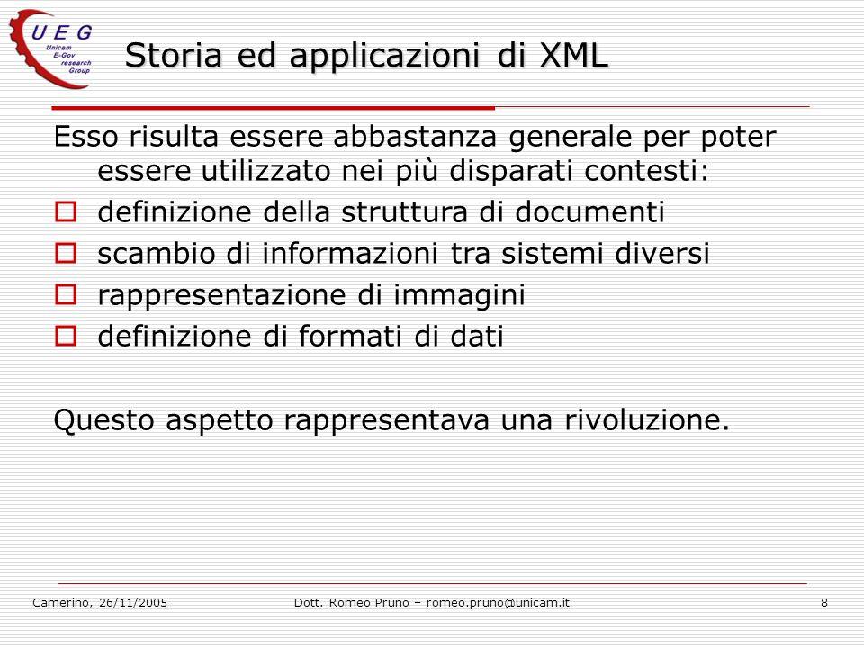 Camerino, 26/11/2005Dott. Romeo Pruno – romeo.pruno@unicam.it8 Storia ed applicazioni di XML Esso risulta essere abbastanza generale per poter essere