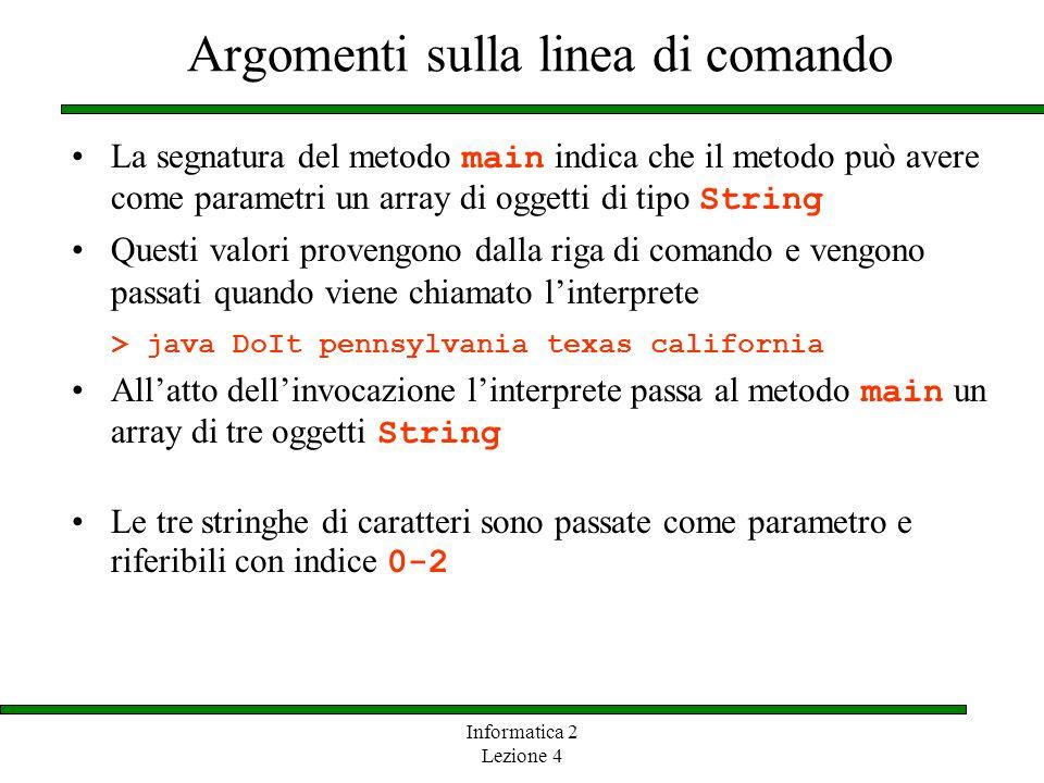 Informatica 2 Lezione 4 Argomenti sulla linea di comando La segnatura del metodo main indica che il metodo può avere come parametri un array di oggett