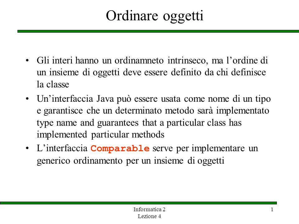 Informatica 2 Lezione 4 1 Ordinare oggetti Gli interi hanno un ordinamneto intrinseco, ma lordine di un insieme di oggetti deve essere definito da chi