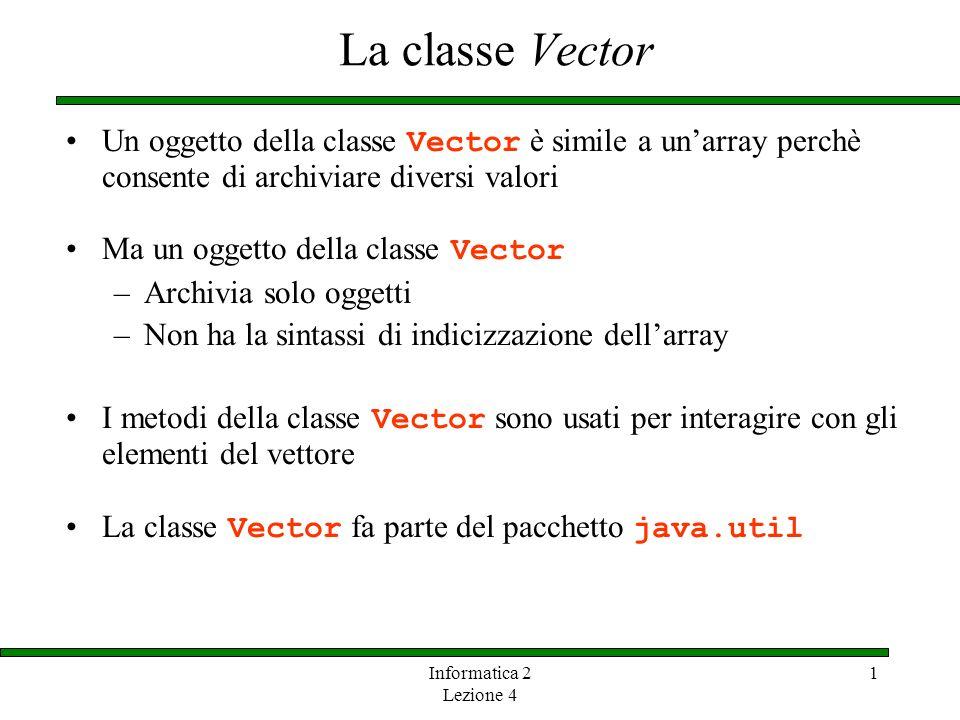 Informatica 2 Lezione 4 1 La classe Vector Differenza tra array e vettori: –Un vettore può dinamicamente cambiare la propria dimensione Per ogni vettore viene allocata una certa quantità di memoria iniziale per archiviare gli elementi elements Se un nuovo elemento viene aggiunto viene automaticamente acquisito nuovo spazio