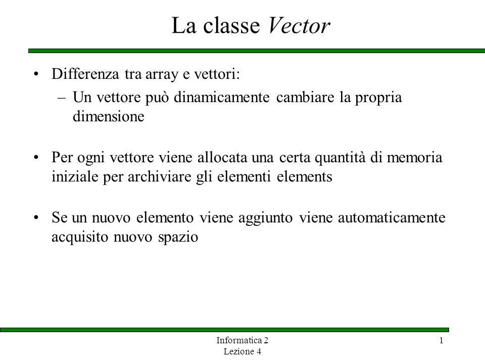 Informatica 2 Lezione 4 1 La classe Vector La classe Vector è implementata mediante un array Quando serve nuovo spazio, viene creato un nuovo arrary di dimesioni maggiori e i valori del vecchio array vengono ricopiati nel nuovo Per inserire un elemento, dapprima vengono copiati i vecchi elementi uno ad uno nella nuova posizione del nuovo array Quindi, limplementazione di Vector non è molto efficiente per inserire elementi