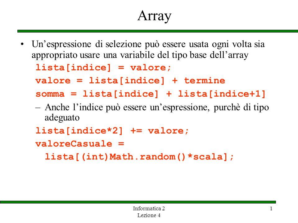 Informatica 2 Lezione 4 1 Array Unespressione di selezione può essere usata ogni volta sia appropriato usare una variabile del tipo base dellarray lis