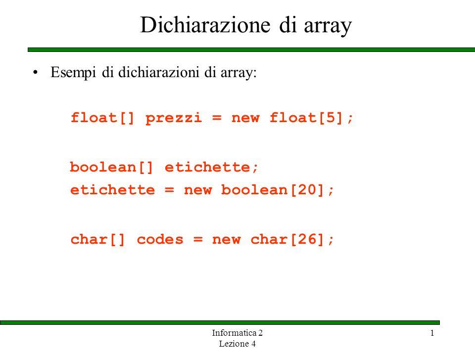 Informatica 2 Lezione 4 1 Dichiarazione di array Esempi di dichiarazioni di array: float[] prezzi = new float[5]; boolean[] etichette; etichette = new
