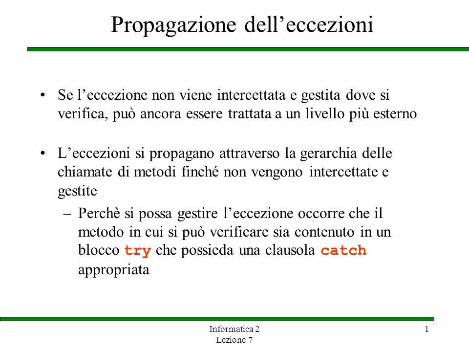 Informatica 2 Lezione 7 1 Propagazione delleccezioni Se leccezione non viene intercettata e gestita dove si verifica, può ancora essere trattata a un