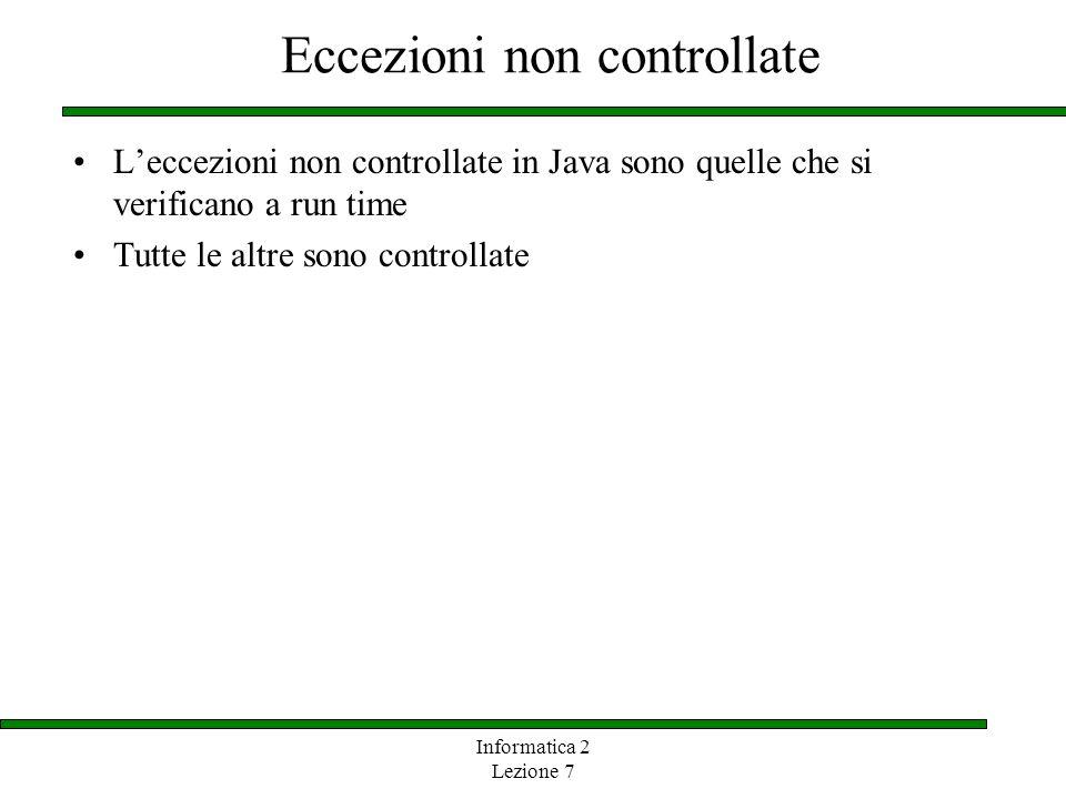 Informatica 2 Lezione 7 Eccezioni non controllate Leccezioni non controllate in Java sono quelle che si verificano a run time Tutte le altre sono cont