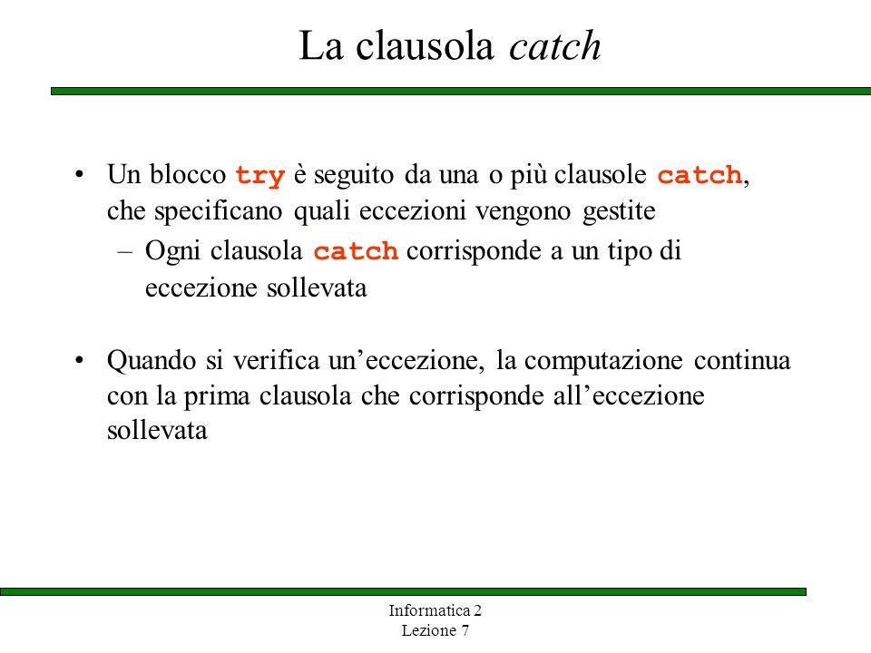Informatica 2 Lezione 7 La clausola catch Un blocco try è seguito da una o più clausole catch, che specificano quali eccezioni vengono gestite –Ogni c