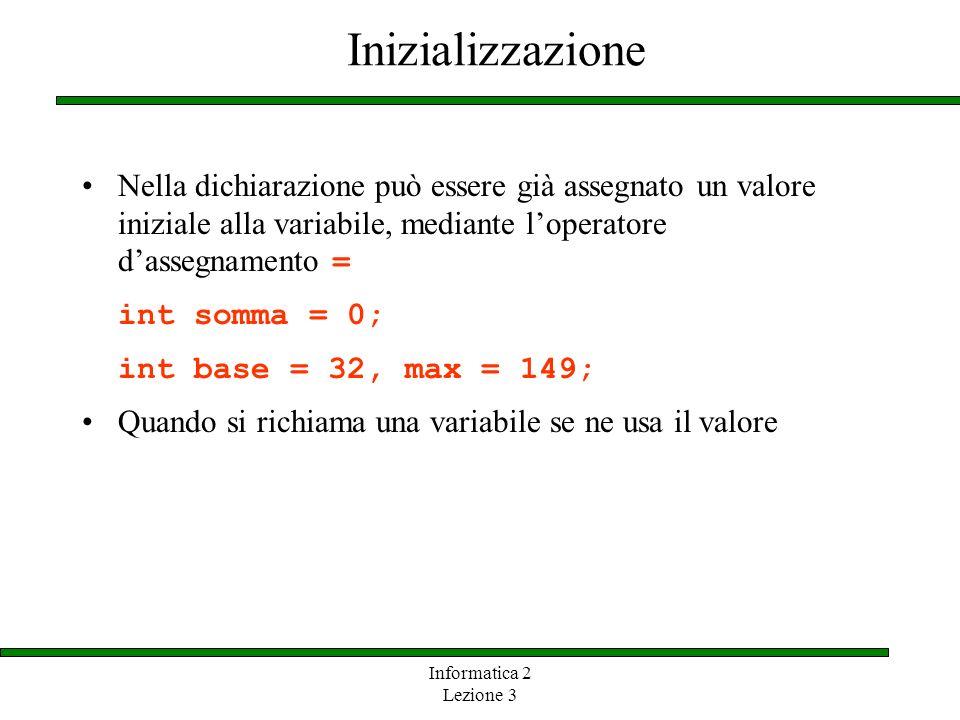 Informatica 2 Lezione 3 Inizializzazione Nella dichiarazione può essere già assegnato un valore iniziale alla variabile, mediante loperatore dassegnam