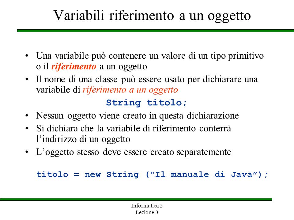 Informatica 2 Lezione 3 Variabili riferimento a un oggetto Una variabile può contenere un valore di un tipo primitivo o il riferimento a un oggetto Il