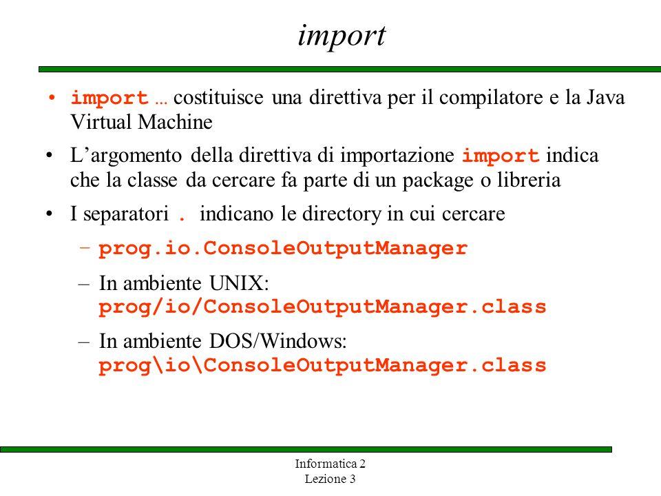Informatica 2 Lezione 3 import import … costituisce una direttiva per il compilatore e la Java Virtual Machine Largomento della direttiva di importazi