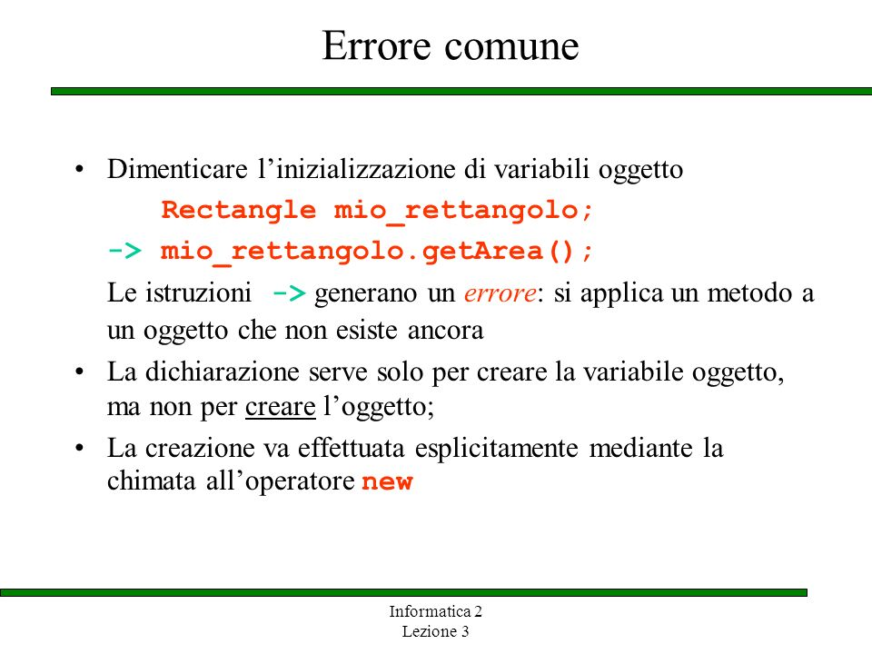 Informatica 2 Lezione 3 Errore comune Dimenticare linizializzazione di variabili oggetto Rectangle mio_rettangolo; ->mio_rettangolo.getArea(); Le istr