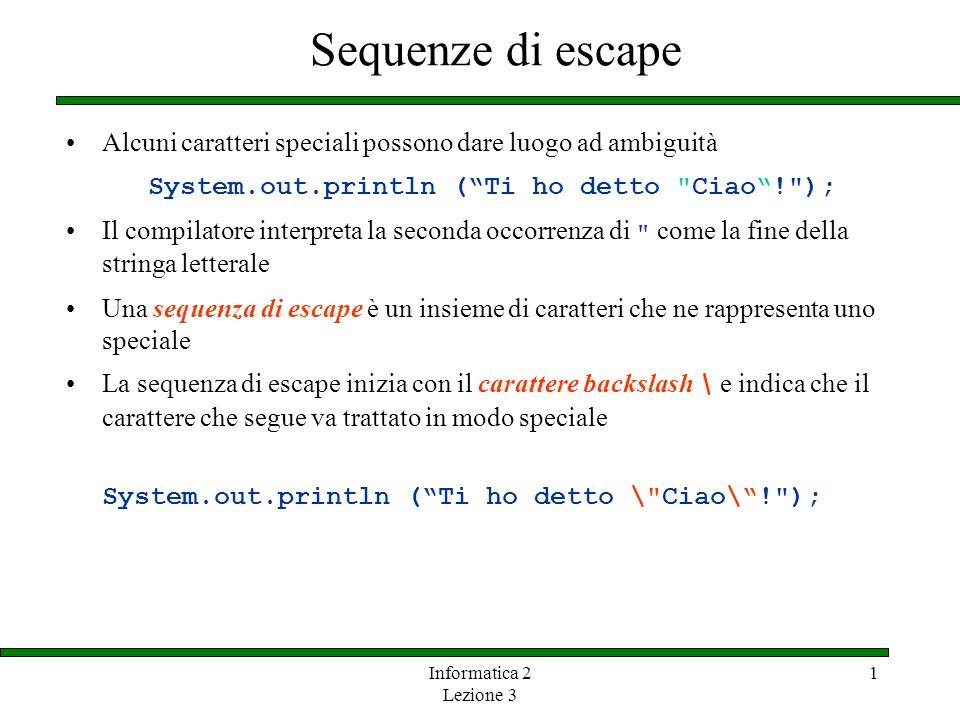 Informatica 2 Lezione 3 1 Sequenze di escape Alcuni caratteri speciali possono dare luogo ad ambiguità System.out.println (Ti ho detto