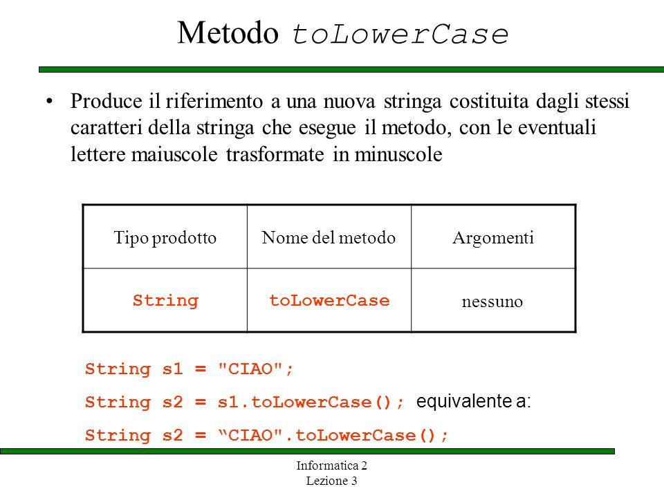 Informatica 2 Lezione 3 Metodo toLowerCase Produce il riferimento a una nuova stringa costituita dagli stessi caratteri della stringa che esegue il me