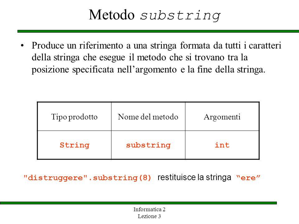 Informatica 2 Lezione 3 Metodo substring Produce un riferimento a una stringa formata da tutti i caratteri della stringa che esegue il metodo che si t