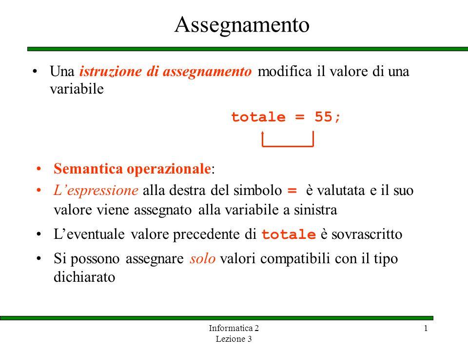Informatica 2 Lezione 3 1 Assegnamento Una istruzione di assegnamento modifica il valore di una variabile totale = 55; Si possono assegnare solo valor