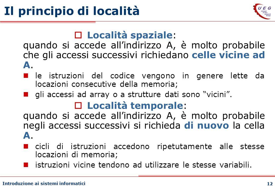 Introduzione ai sistemi informatici 12 Il principio di località Località spaziale: quando si accede allindirizzo A, è molto probabile che gli accessi