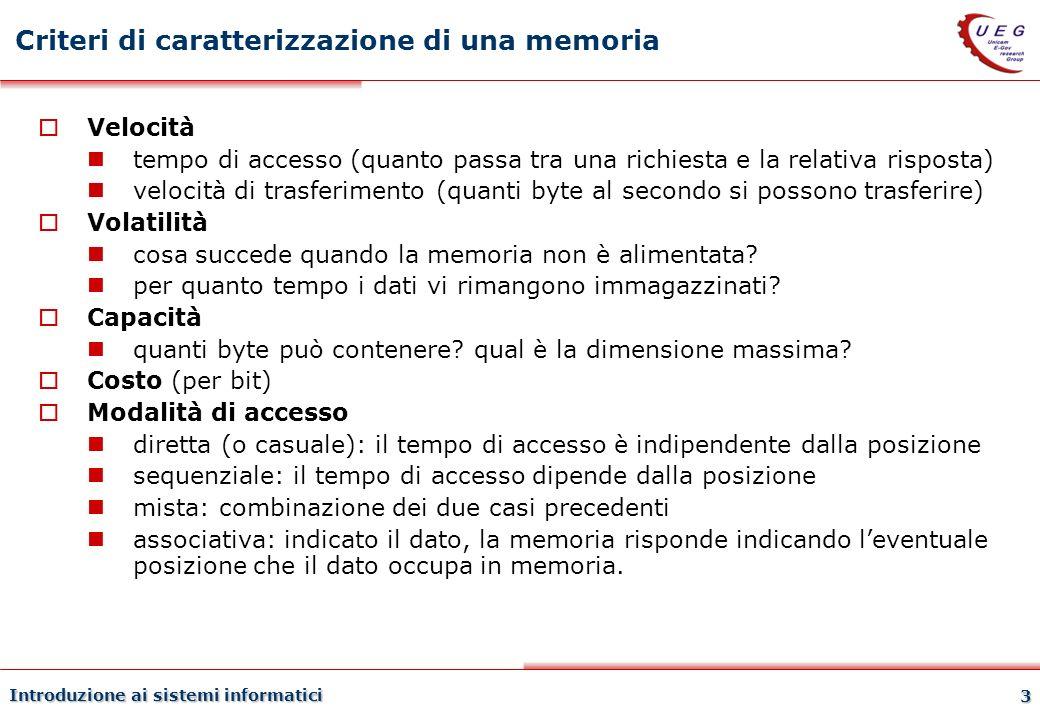 Introduzione ai sistemi informatici 3 Criteri di caratterizzazione di una memoria Velocità tempo di accesso (quanto passa tra una richiesta e la relat
