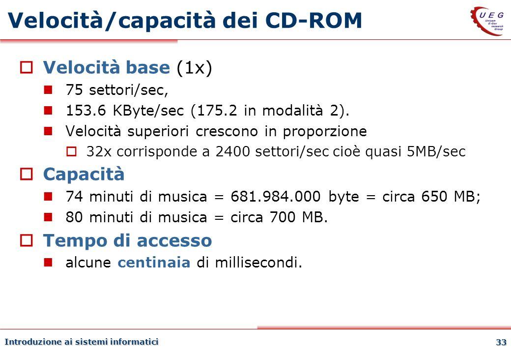 Introduzione ai sistemi informatici 33 Velocità/capacità dei CD-ROM Velocità base (1x) 75 settori/sec, 153.6 KByte/sec (175.2 in modalità 2). Velocità