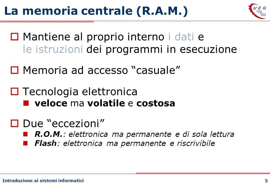 Introduzione ai sistemi informatici 5 La memoria centrale (R.A.M.) Mantiene al proprio interno i dati e le istruzioni dei programmi in esecuzione Memo