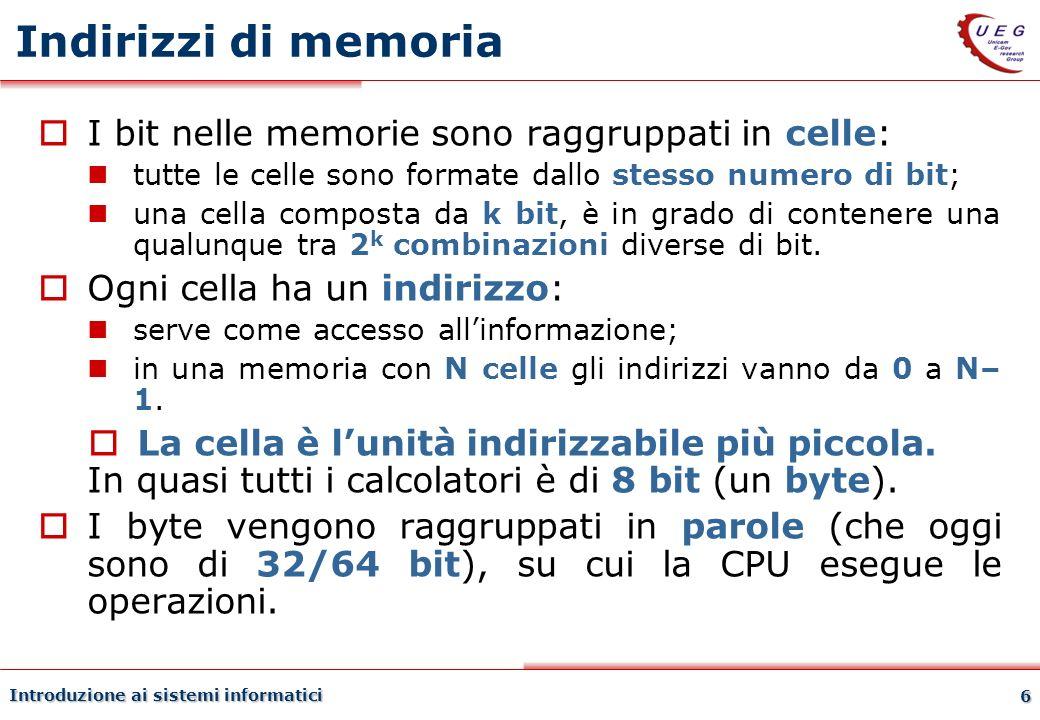 Introduzione ai sistemi informatici 6 Indirizzi di memoria I bit nelle memorie sono raggruppati in celle: tutte le celle sono formate dallo stesso num