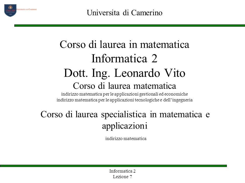 Informatica 2 Lezione 7 Corso di laurea in matematica Informatica 2 Dott. Ing. Leonardo Vito Corso di laurea matematica indirizzo matematica per le ap