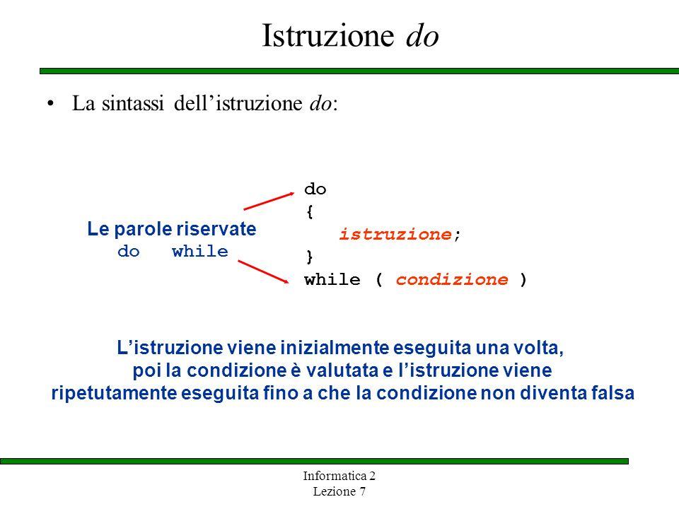 Informatica 2 Lezione 7 Istruzione do La sintassi dellistruzione do: do { istruzione; } while ( condizione ) Le parole riservate do while Listruzione