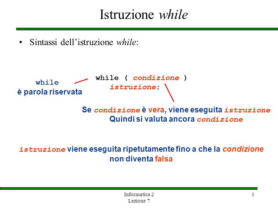 Informatica 2 Lezione 7 1 Istruzione while Sintassi dellistruzione while: while ( condizione ) istruzione; while è parola riservata Se condizione è ve