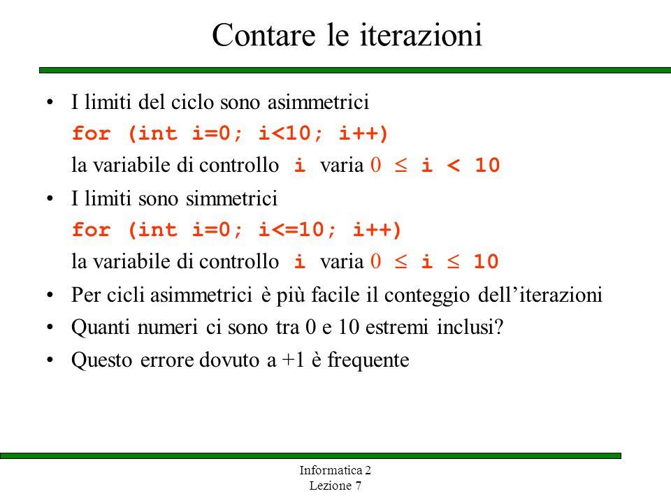 Informatica 2 Lezione 7 Contare le iterazioni I limiti del ciclo sono asimmetrici for (int i=0; i<10; i++) la variabile di controllo i varia 0 i < 10