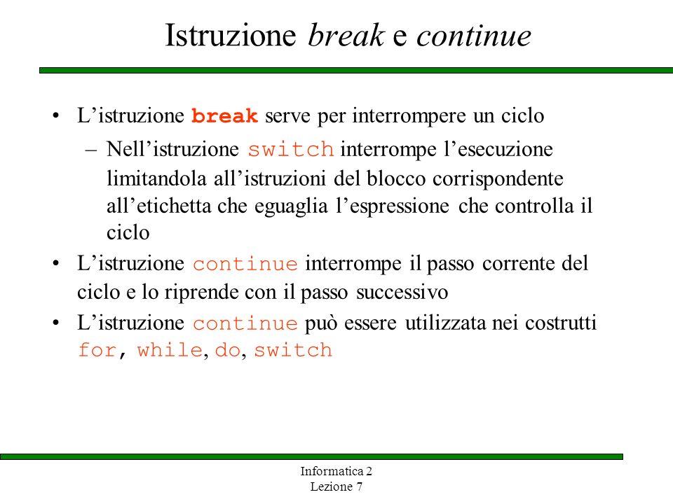 Informatica 2 Lezione 7 Istruzione break e continue Listruzione break serve per interrompere un ciclo –Nellistruzione switch interrompe lesecuzione li