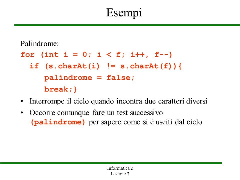 Informatica 2 Lezione 7 Esempi Palindrome: for (int i = 0; i < f; i++, f--) if (s.charAt(i) != s.charAt(f)){ palindrome = false; break;} Interrompe il