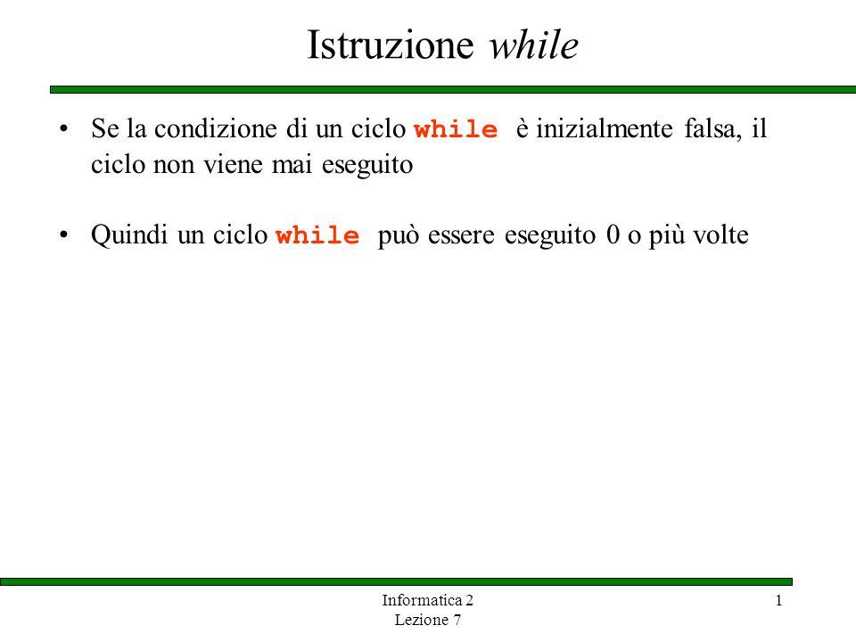 Informatica 2 Lezione 7 1 Istruzione while Se la condizione di un ciclo while è inizialmente falsa, il ciclo non viene mai eseguito Quindi un ciclo wh